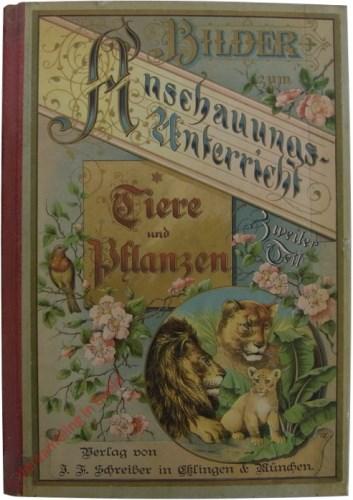 Bilder zum Anschauungs-Unterricht für die Jugend. Zweiter Teil. Darstellungen der bekanntesten Tiere und Pflanzen. Ein Bilderbuc